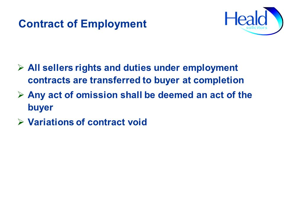 Contract of Employment All sellers rights and duties under employment contracts are transferred to buyer at completion Any act of omission shall be deemed an act of the buyer Variations of contract void