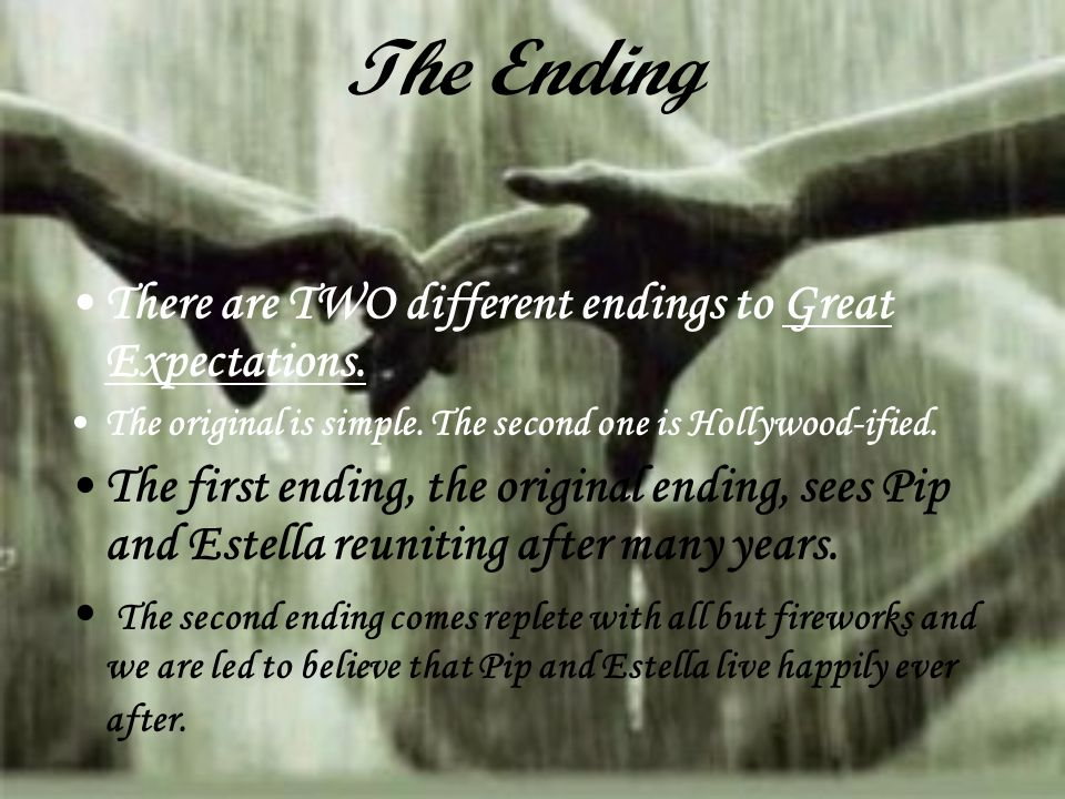 The Ending There are TWO different endings to Great Expectations. The original is simple. The second one is Hollywood-ified. The first ending, the ori