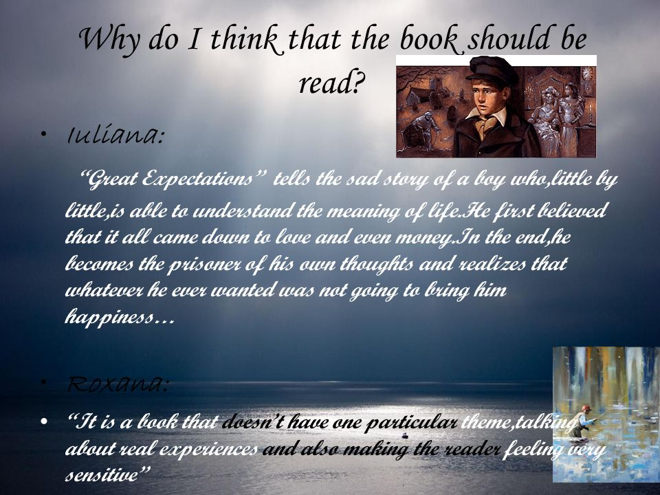 Why do I think that the book should be read? Iuliana: Great Expectations tells the sad story of a boy who,little by little,is able to understand the m