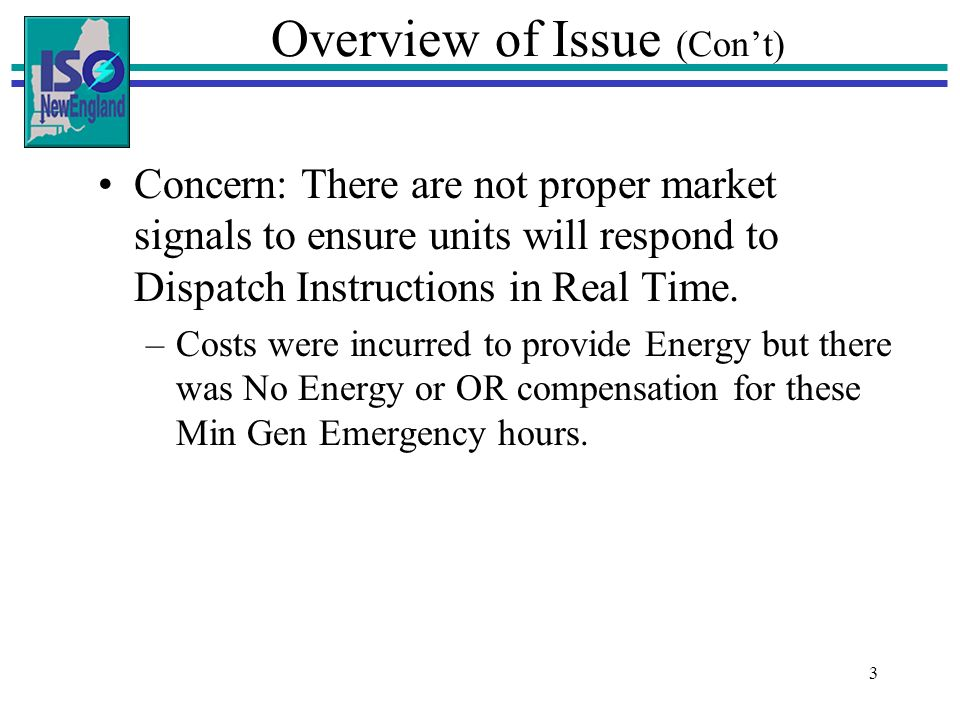 3 Overview of Issue (Cont) Concern: There are not proper market signals to ensure units will respond to Dispatch Instructions in Real Time. –Costs wer