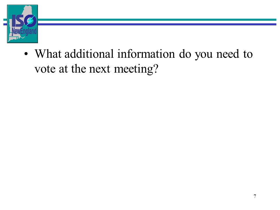 7 What additional information do you need to vote at the next meeting?