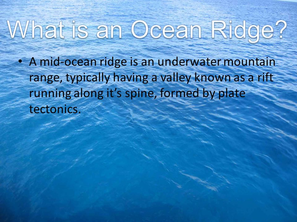 A mid-ocean ridge is an underwater mountain range, typically having a valley known as a rift running along its spine, formed by plate tectonics.