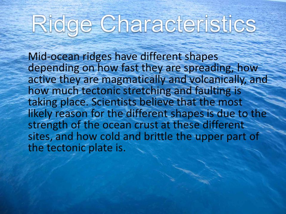 Mid-ocean ridges have different shapes depending on how fast they are spreading, how active they are magmatically and volcanically, and how much tecto