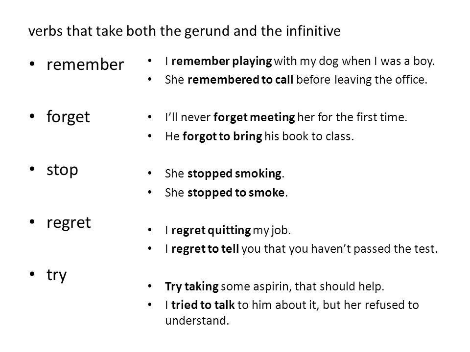 verbs that take both the gerund and the infinitive remember forget stop regret try I remember playing with my dog when I was a boy. She remembered to