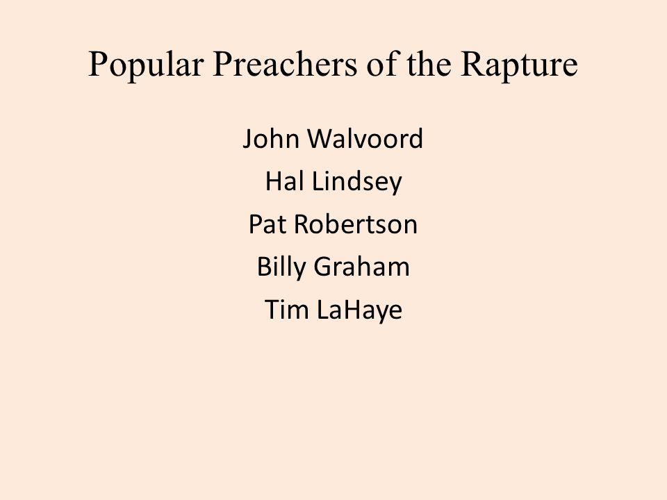 Popular Preachers of the Rapture John Walvoord Hal Lindsey Pat Robertson Billy Graham Tim LaHaye