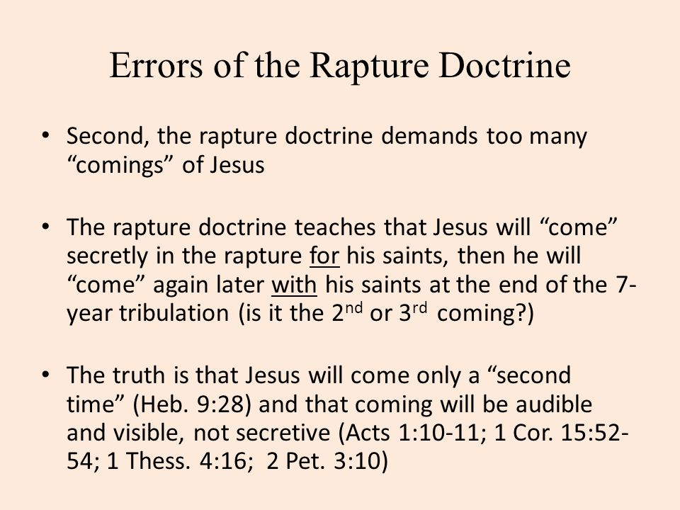 Errors of the Rapture Doctrine Second, the rapture doctrine demands too many comings of Jesus The rapture doctrine teaches that Jesus will come secret
