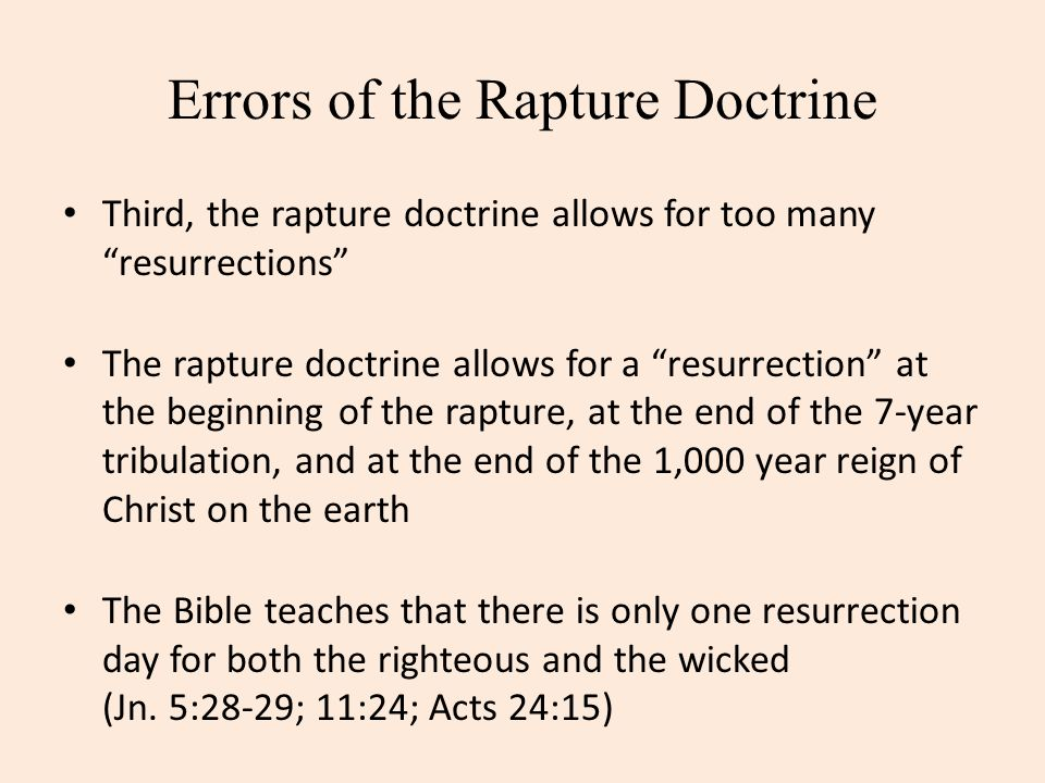 Errors of the Rapture Doctrine Third, the rapture doctrine allows for too many resurrections The rapture doctrine allows for a resurrection at the beg