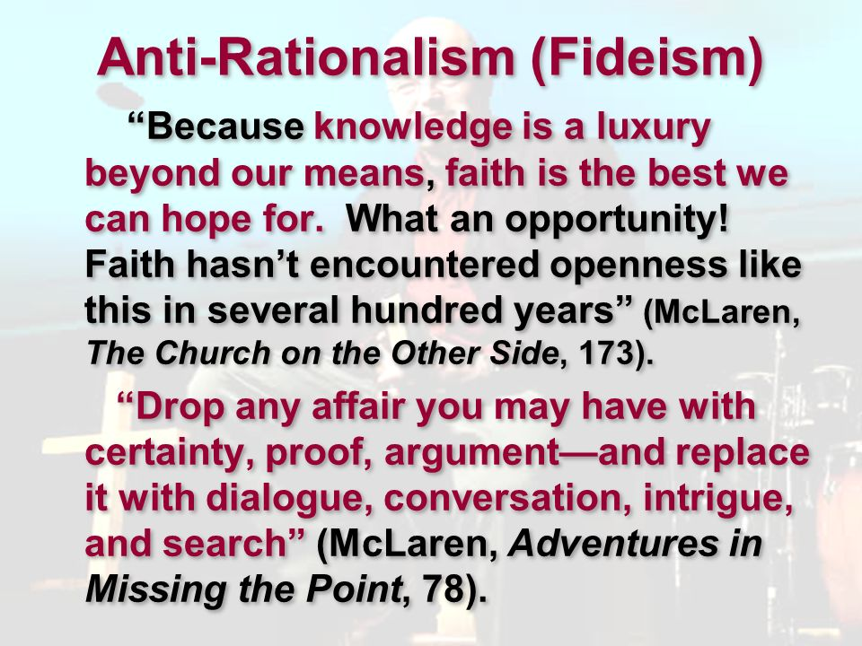 Anti-Rationalism (Fideism) Because knowledge is a luxury beyond our means, faith is the best we can hope for. What an opportunity! Faith hasnt encount