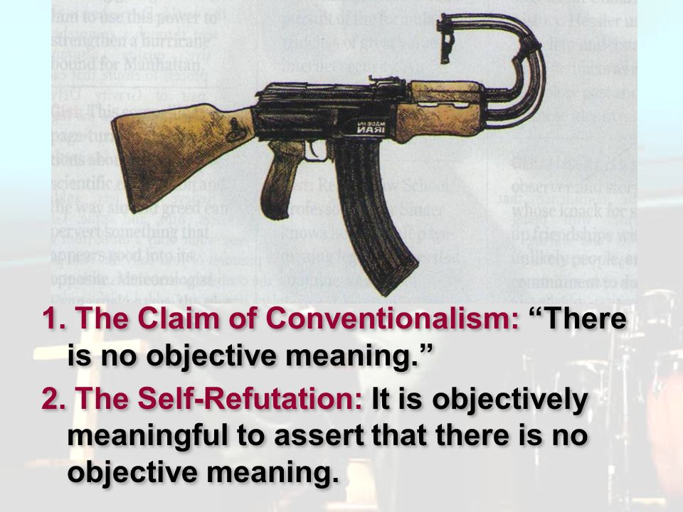 Pluralism 1. The Claim of Conventionalism: There is no objective meaning. 2. The Self-Refutation: It is objectively meaningful to assert that there is