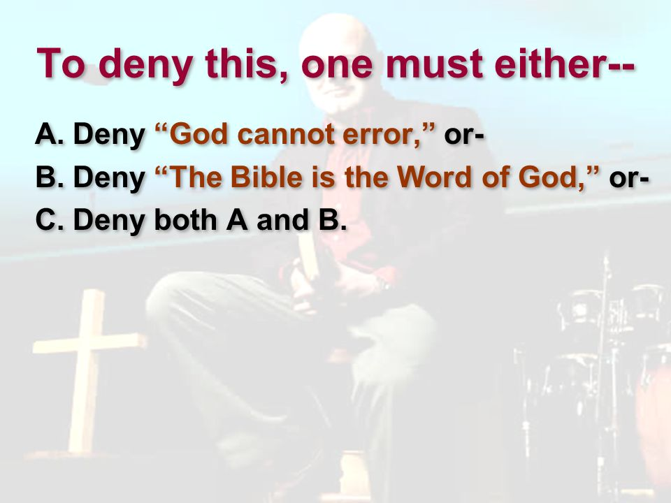 But God Cannot Err: Jesus declared: Your Word is truth. (Jn.
