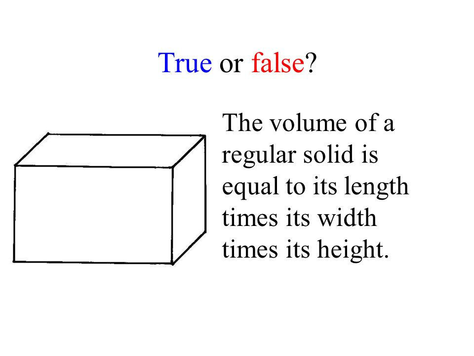 True or false? The volume of a regular solid is equal to its length times its width times its height.