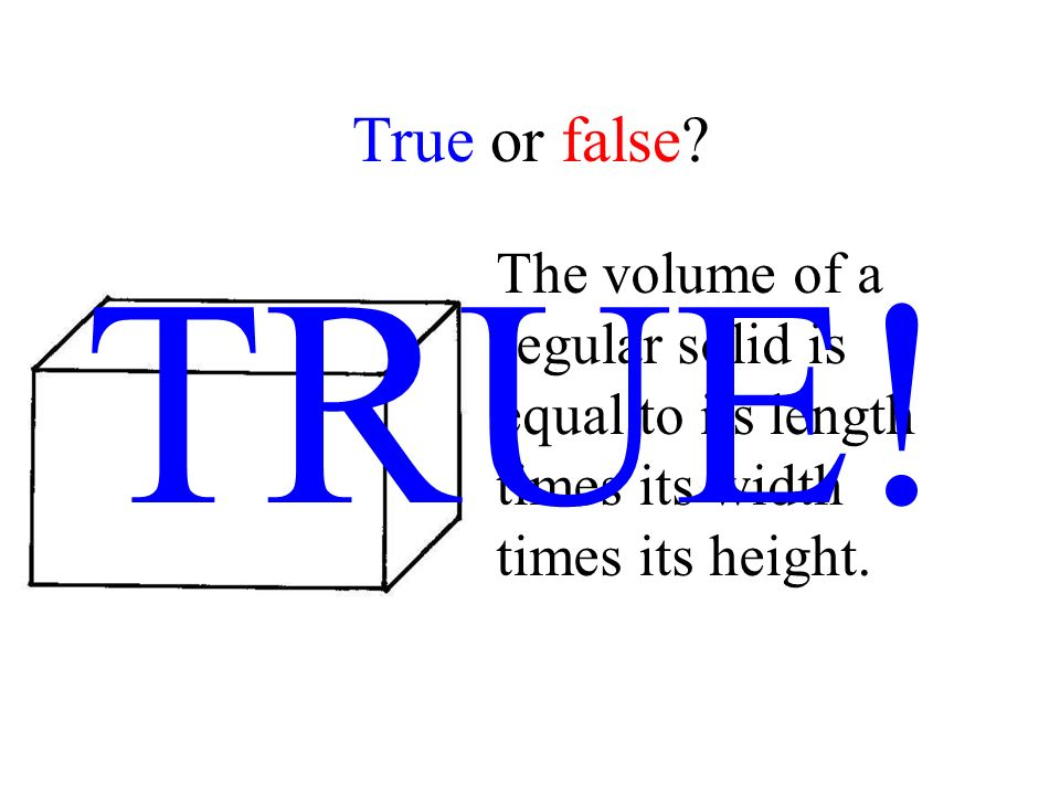 True or false? The volume of a regular solid is equal to its length times its width times its height. TRUE!