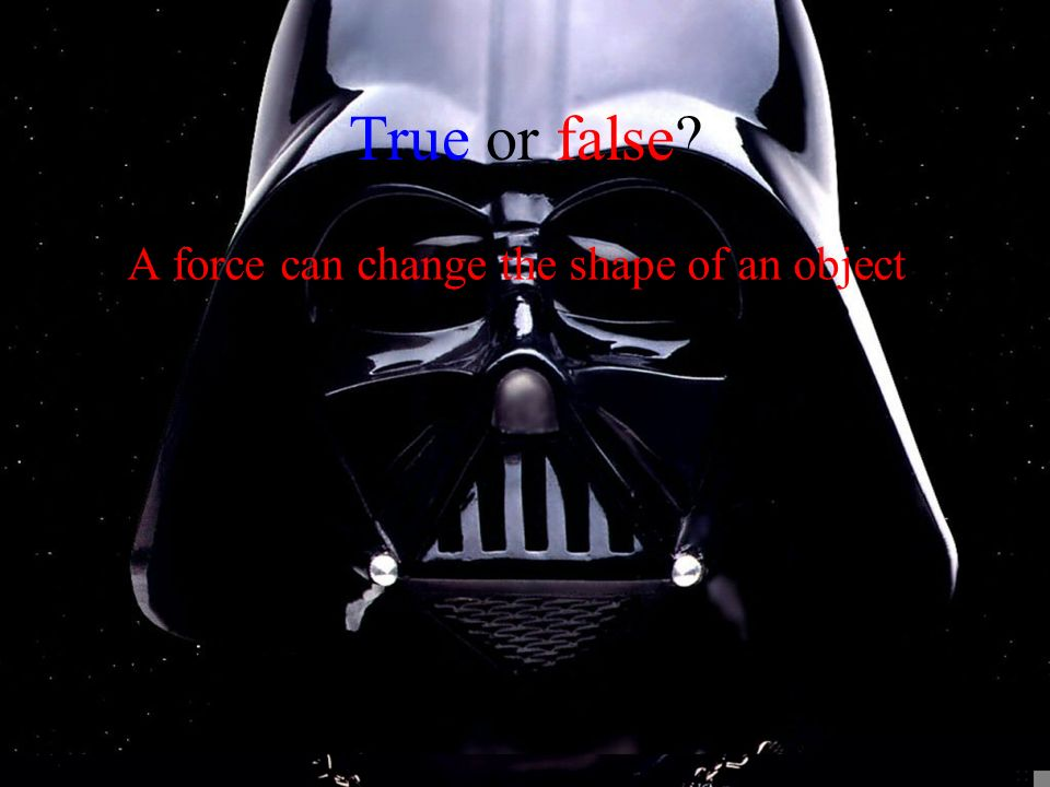 True or false? A force can change the shape of an object