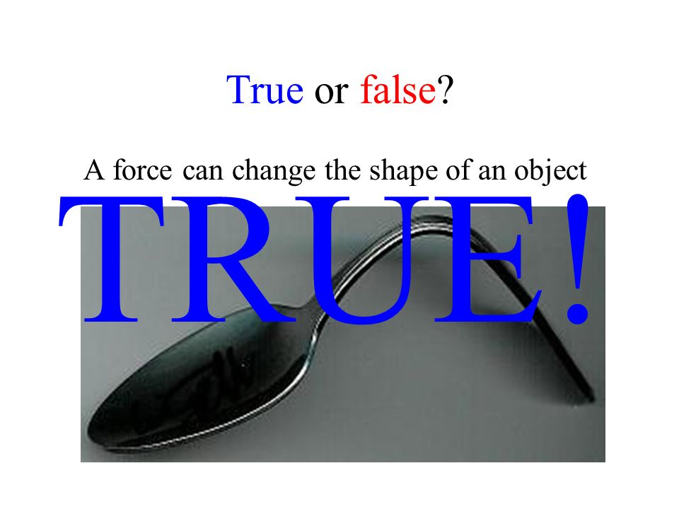 True or false? A force can change the shape of an object TRUE!