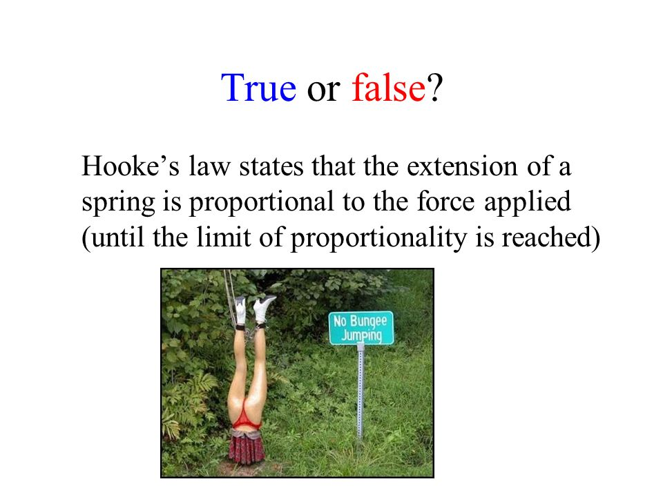 True or false? Hookes law states that the extension of a spring is proportional to the force applied (until the limit of proportionality is reached)