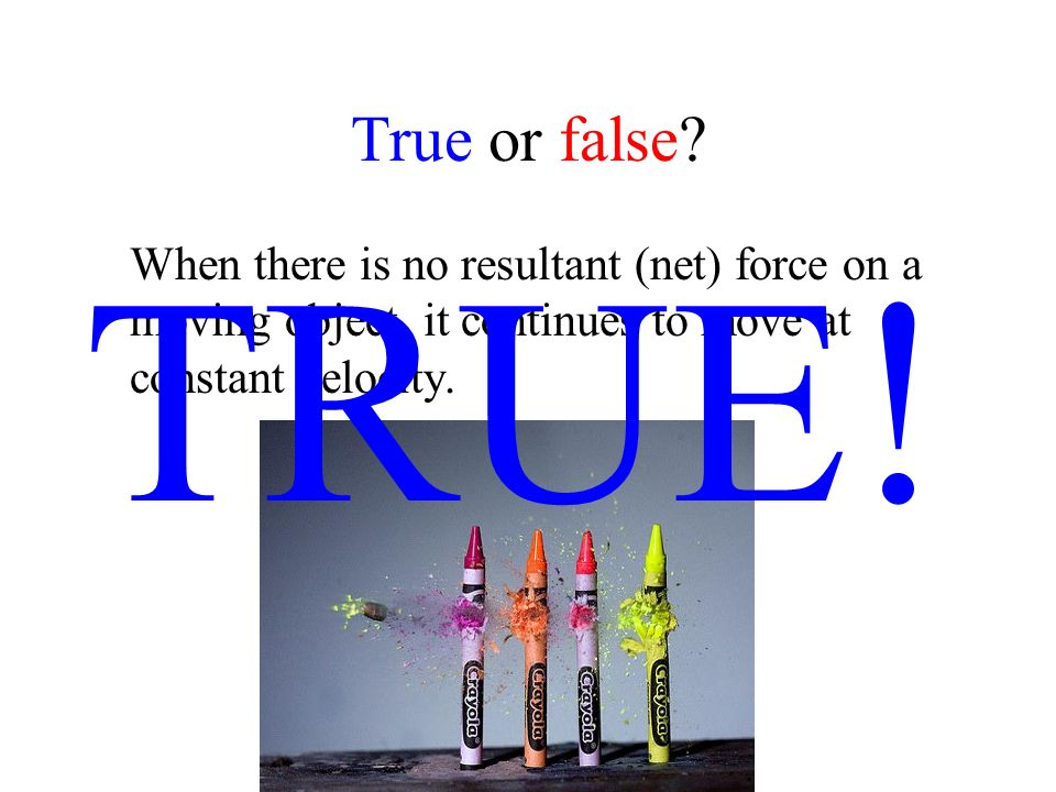 True or false? When there is no resultant (net) force on a moving object, it continues to move at constant velocity. TRUE!