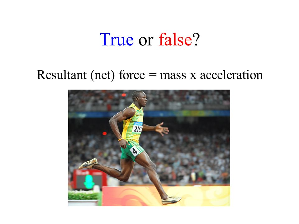 True or false Resultant (net) force = mass x acceleration