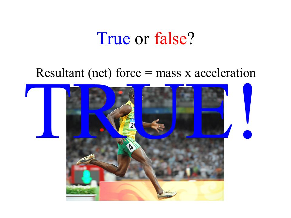 True or false? Resultant (net) force = mass x acceleration TRUE!