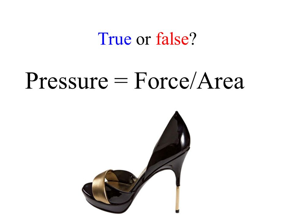 True or false Pressure = Force/Area