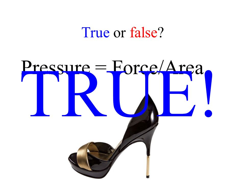 True or false Pressure = Force/Area TRUE!