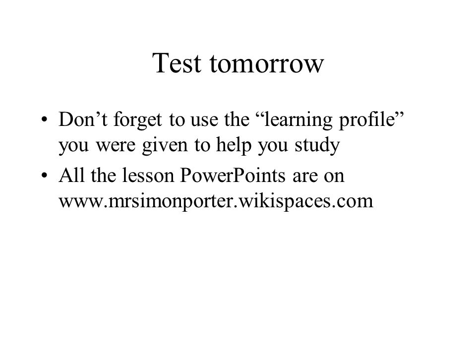 Test tomorrow Dont forget to use the learning profile you were given to help you study All the lesson PowerPoints are on www.mrsimonporter.wikispaces.