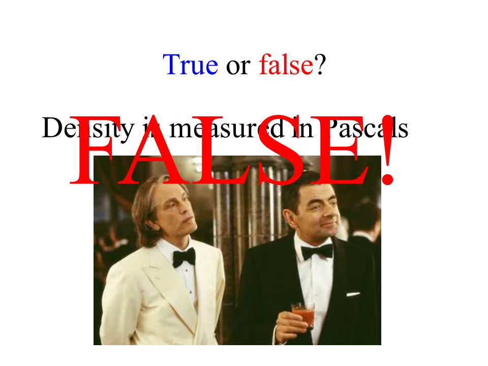 True or false Density is measured in Pascals FALSE!