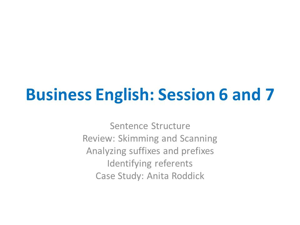 Business English: Session 6 and 7 Sentence Structure Review: Skimming and Scanning Analyzing suffixes and prefixes Identifying referents Case Study: A
