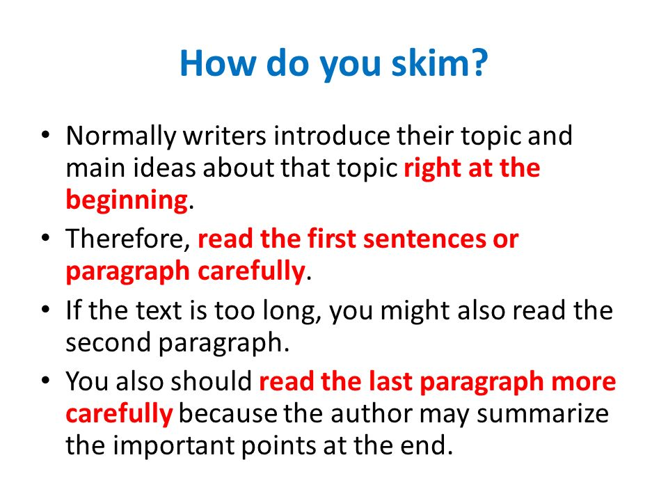 How do you skim? Normally writers introduce their topic and main ideas about that topic right at the beginning. Therefore, read the first sentences or
