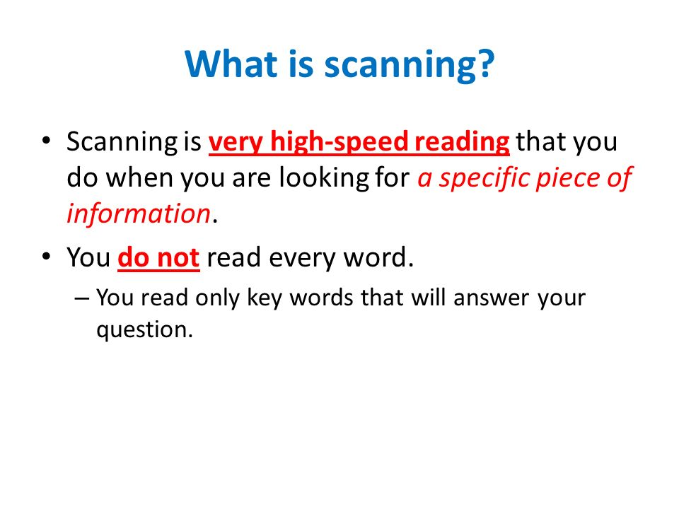 What is scanning? Scanning is very high-speed reading that you do when you are looking for a specific piece of information. You do not read every word