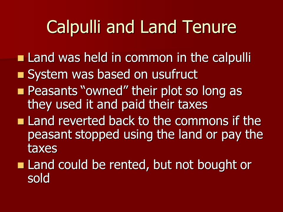 Calpulli and Land Tenure Land was held in common in the calpulli Land was held in common in the calpulli System was based on usufruct System was based