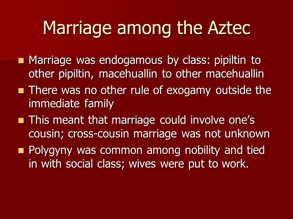 Marriage among the Aztec Marriage was endogamous by class: pipiltin to other pipiltin, macehuallin to other macehuallin Marriage was endogamous by cla