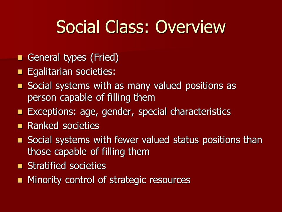 Social Class: Overview General types (Fried) General types (Fried) Egalitarian societies: Egalitarian societies: Social systems with as many valued po