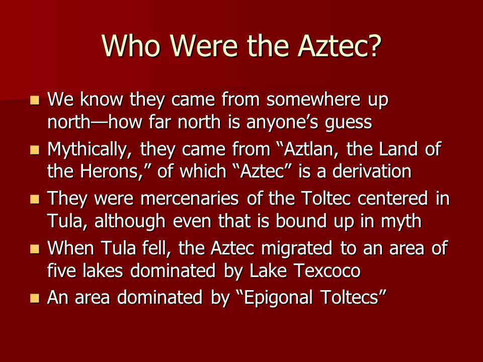 Who Were the Aztec? We know they came from somewhere up northhow far north is anyones guess We know they came from somewhere up northhow far north is