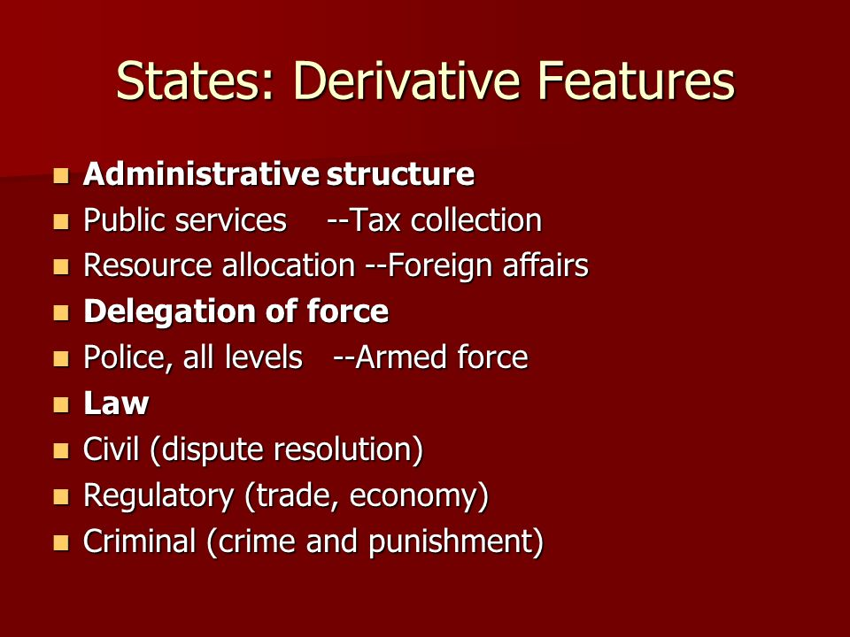 States: Derivative Features Administrative structure Administrative structure Public services --Tax collection Public services --Tax collection Resour