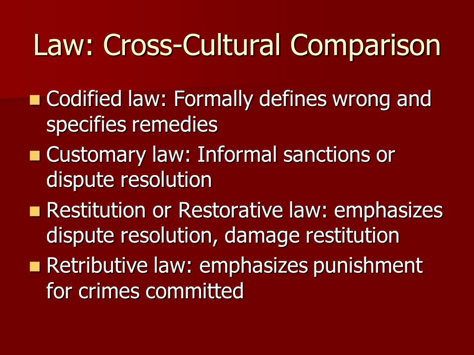 Law: Cross-Cultural Comparison Codified law: Formally defines wrong and specifies remedies Codified law: Formally defines wrong and specifies remedies