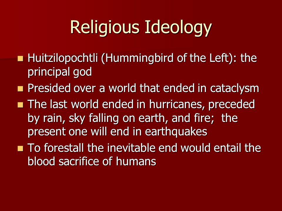 Religious Ideology Huitzilopochtli (Hummingbird of the Left): the principal god Huitzilopochtli (Hummingbird of the Left): the principal god Presided