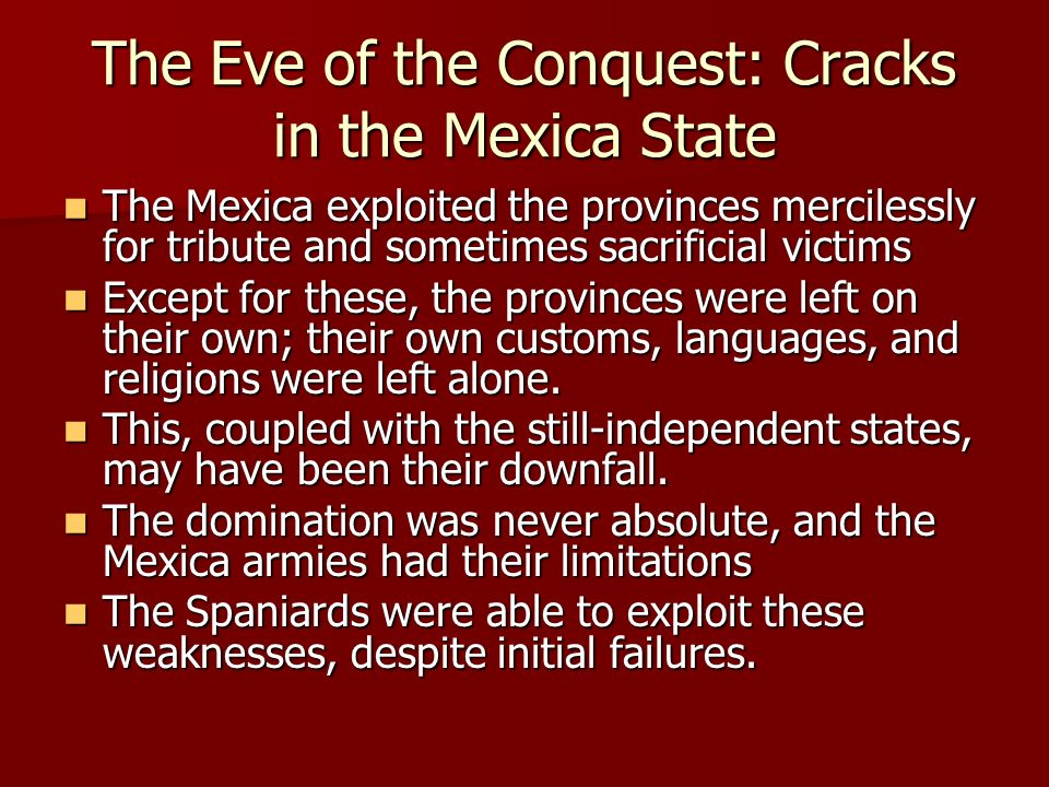 The Eve of the Conquest: Cracks in the Mexica State The Mexica exploited the provinces mercilessly for tribute and sometimes sacrificial victims The M