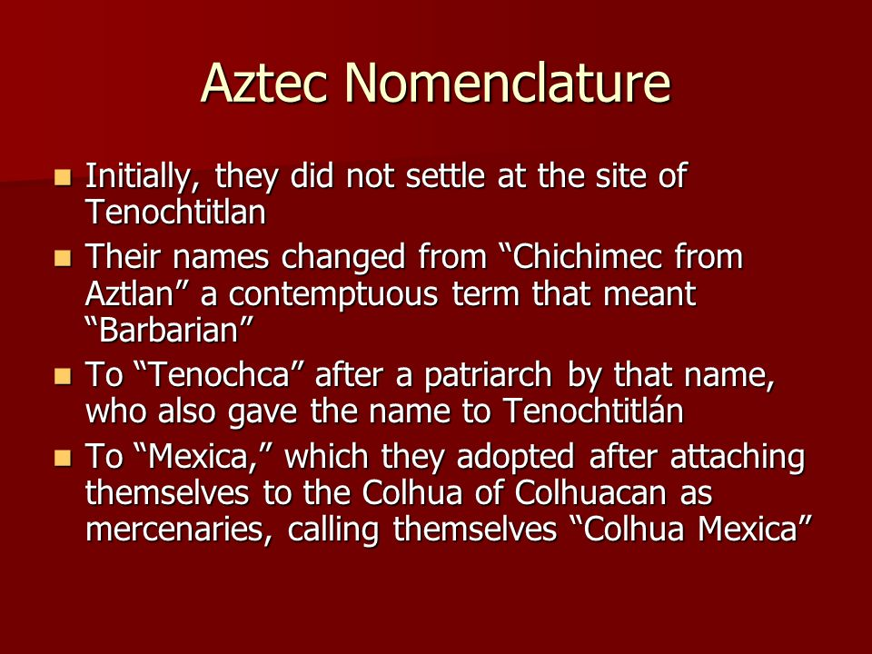 Aztec Nomenclature Initially, they did not settle at the site of Tenochtitlan Initially, they did not settle at the site of Tenochtitlan Their names c
