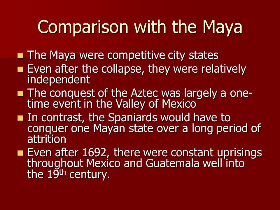 Comparison with the Maya The Maya were competitive city states The Maya were competitive city states Even after the collapse, they were relatively ind