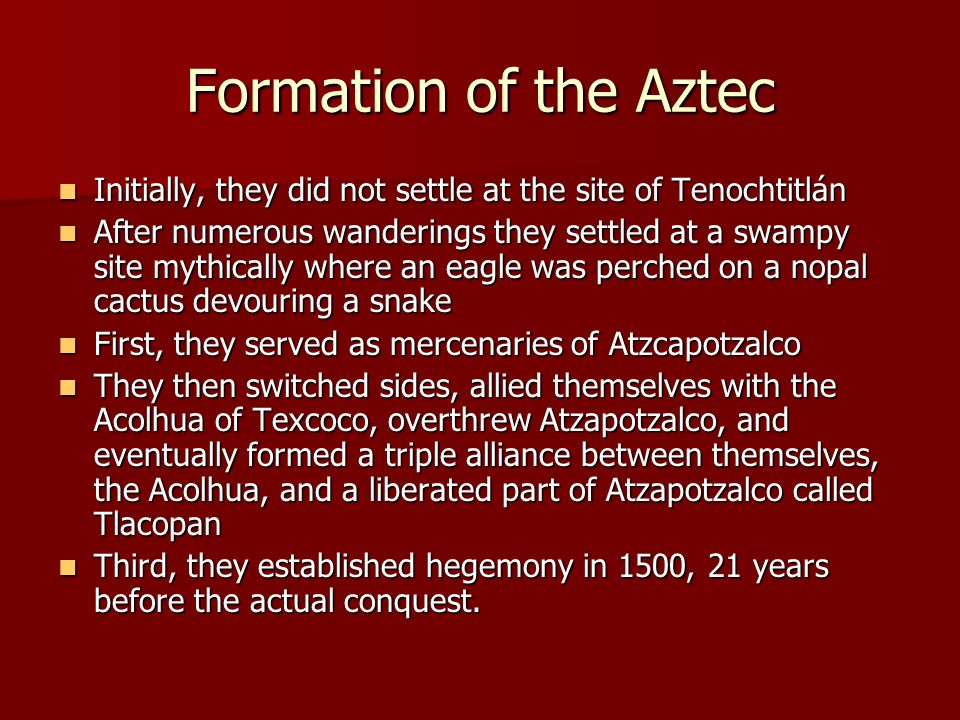 Formation of the Aztec Initially, they did not settle at the site of Tenochtitlán Initially, they did not settle at the site of Tenochtitlán After num