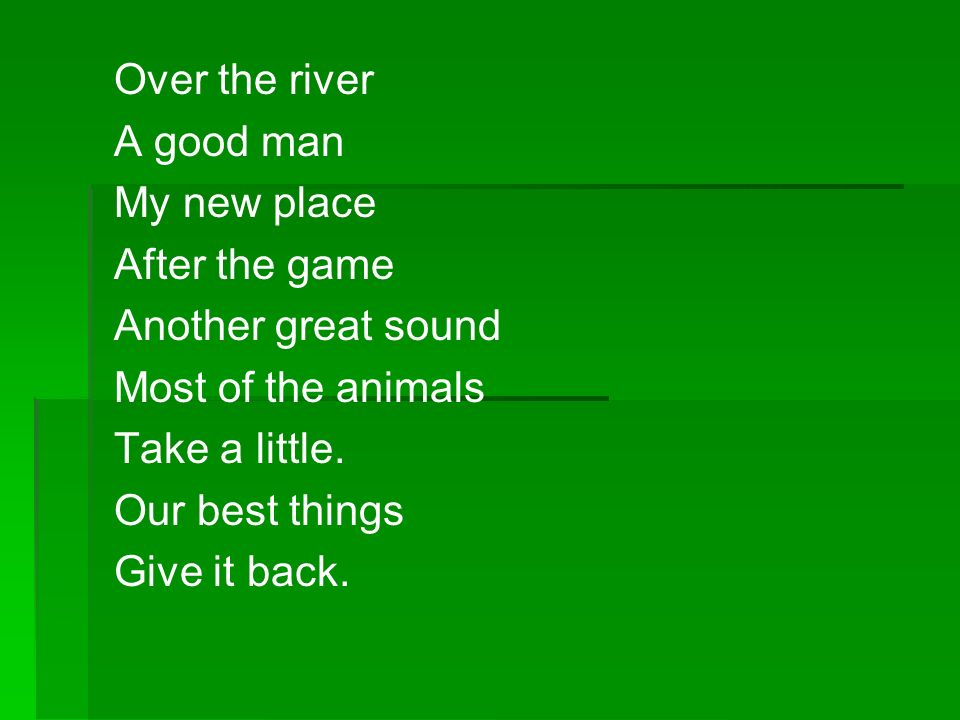 Over the river A good man My new place After the game Another great sound Most of the animals Take a little. Our best things Give it back.