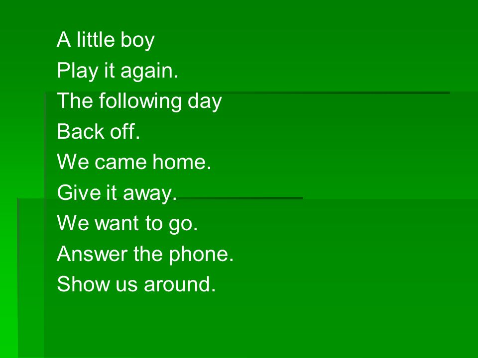 A little boy Play it again. The following day Back off. We came home. Give it away. We want to go. Answer the phone. Show us around.