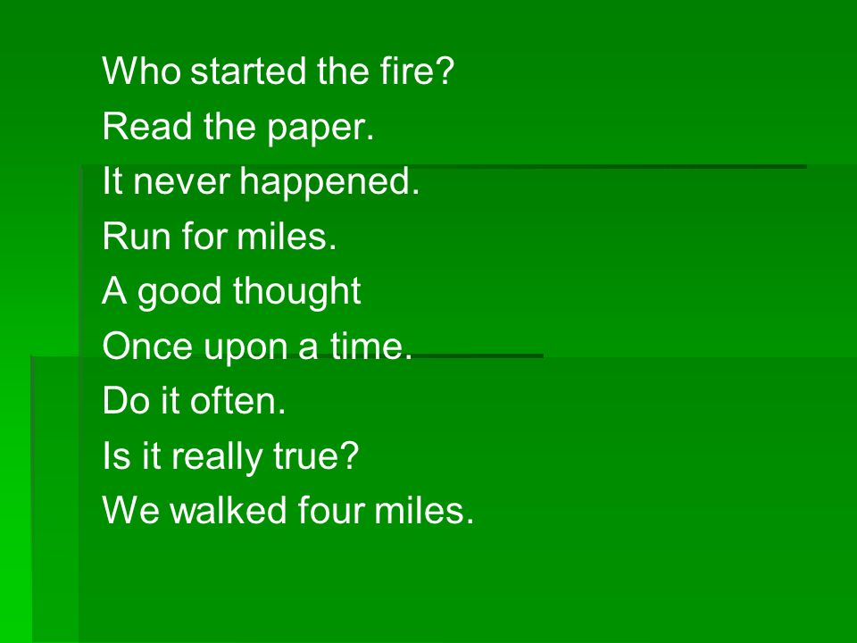 Who started the fire? Read the paper. It never happened. Run for miles. A good thought Once upon a time. Do it often. Is it really true? We walked fou