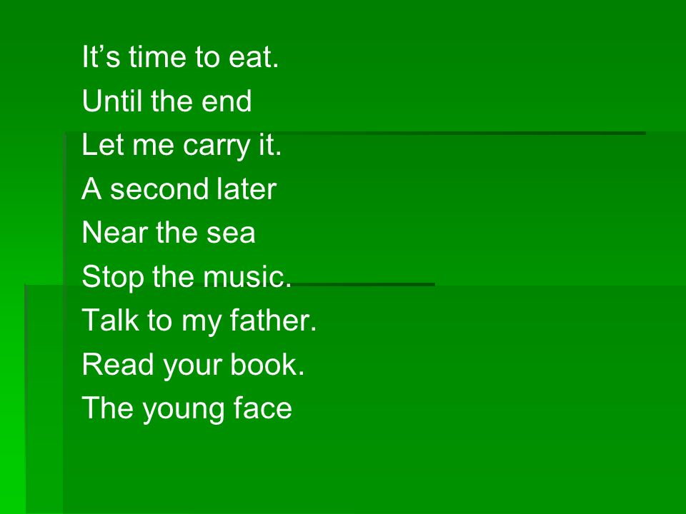 Its time to eat. Until the end Let me carry it. A second later Near the sea Stop the music. Talk to my father. Read your book. The young face