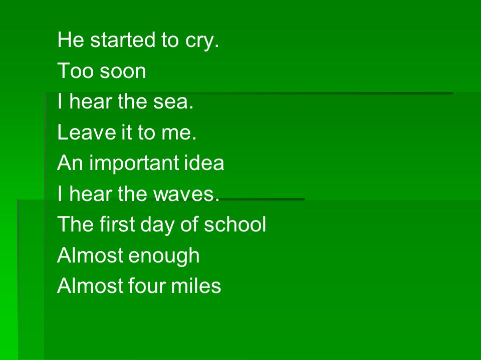 He started to cry. Too soon I hear the sea. Leave it to me. An important idea I hear the waves. The first day of school Almost enough Almost four mile
