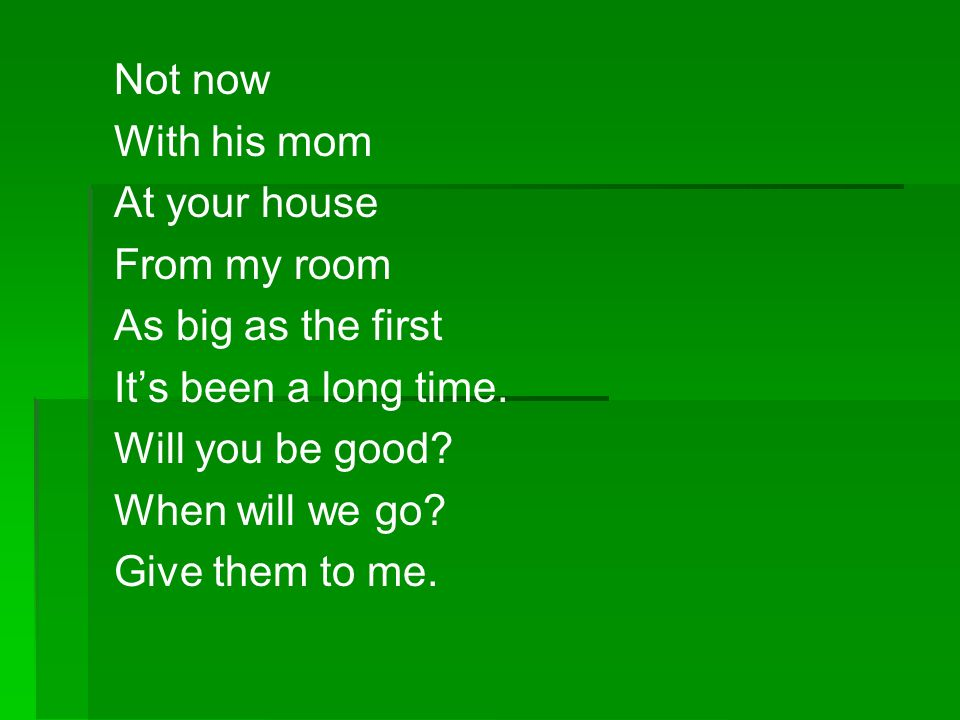 Not now With his mom At your house From my room As big as the first Its been a long time. Will you be good? When will we go? Give them to me.