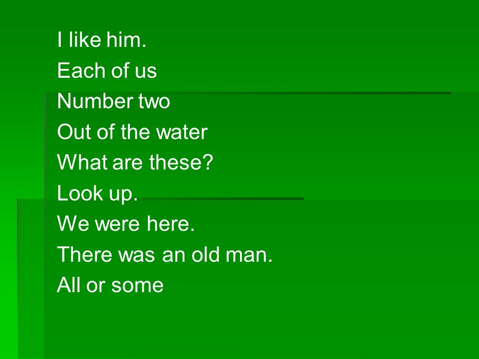 I like him. Each of us Number two Out of the water What are these? Look up. We were here. There was an old man. All or some