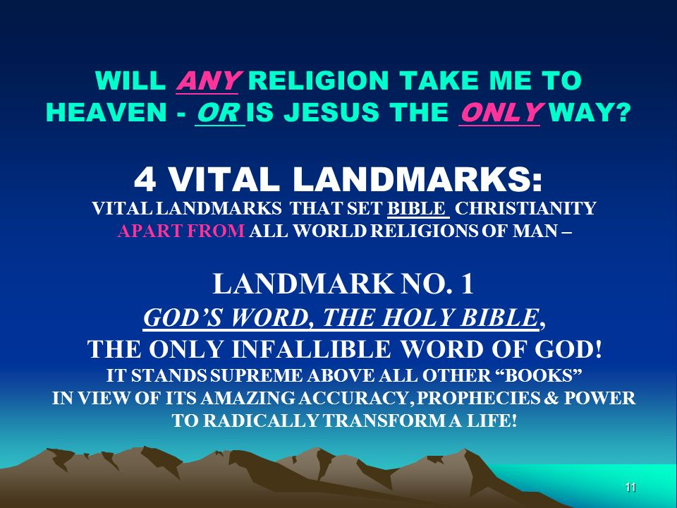 11 WILL ANY RELIGION TAKE ME TO HEAVEN - OR IS JESUS THE ONLY WAY? 4 VITAL LANDMARKS: VITAL LANDMARKS THAT SET BIBLE CHRISTIANITY APART FROM ALL WORLD