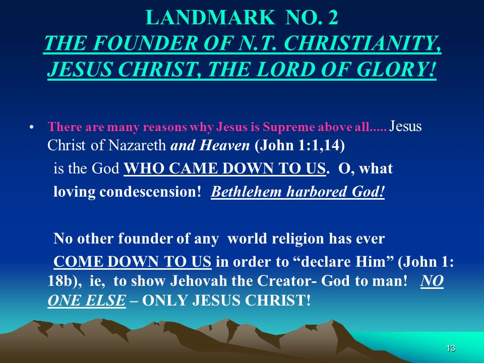 13 LANDMARK NO. 2 THE FOUNDER OF N.T. CHRISTIANITY, JESUS CHRIST, THE LORD OF GLORY! There are many reasons why Jesus is Supreme above all..... Jesus