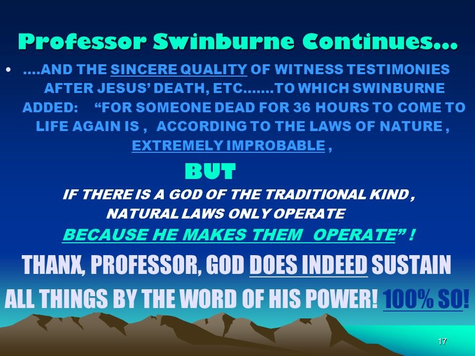 17 Professor Swinburne Continues AND THE SINCERE QUALITY OF WITNESS TESTIMONIES AFTER JESUS DEATH, ETC TO WHICH SWINBURNE ADDED: FOR SOMEONE DEAD FOR 36 HOURS TO COME TO LIFE AGAIN IS, ACCORDING TO THE LAWS OF NATURE, EXTREMELY IMPROBABLE, BUT IF THERE IS A GOD OF THE TRADITIONAL KIND, NATURAL LAWS ONLY OPERATE BECAUSE HE MAKES THEM OPERATE .
